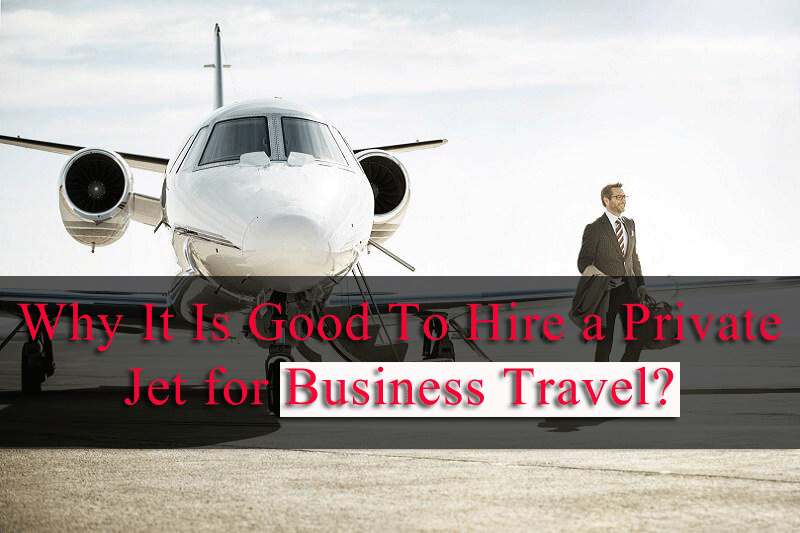 Why It Is Good To Hire a Private Jet for Business Travel?
